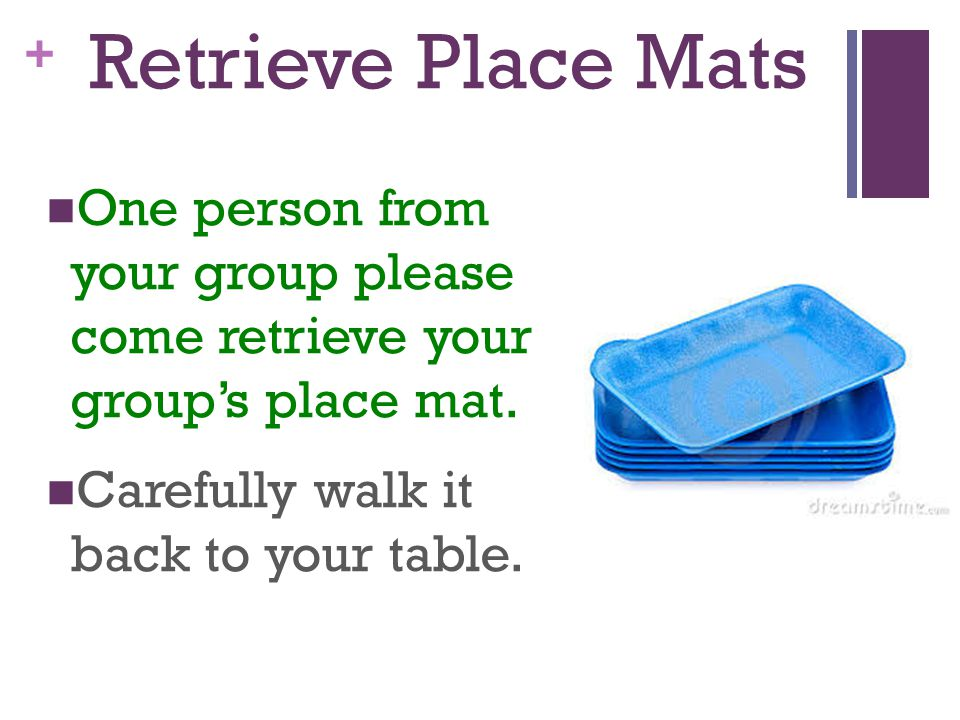 + Retrieve Place Mats One person from your group please come retrieve your group's place mat.