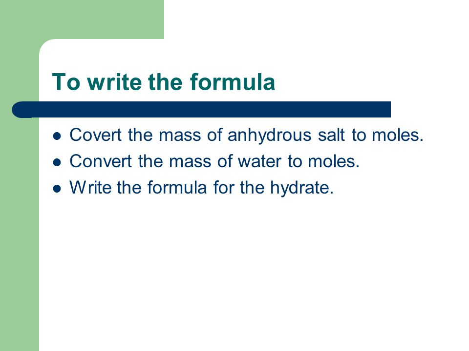 To write the formula Covert the mass of anhydrous salt to moles.