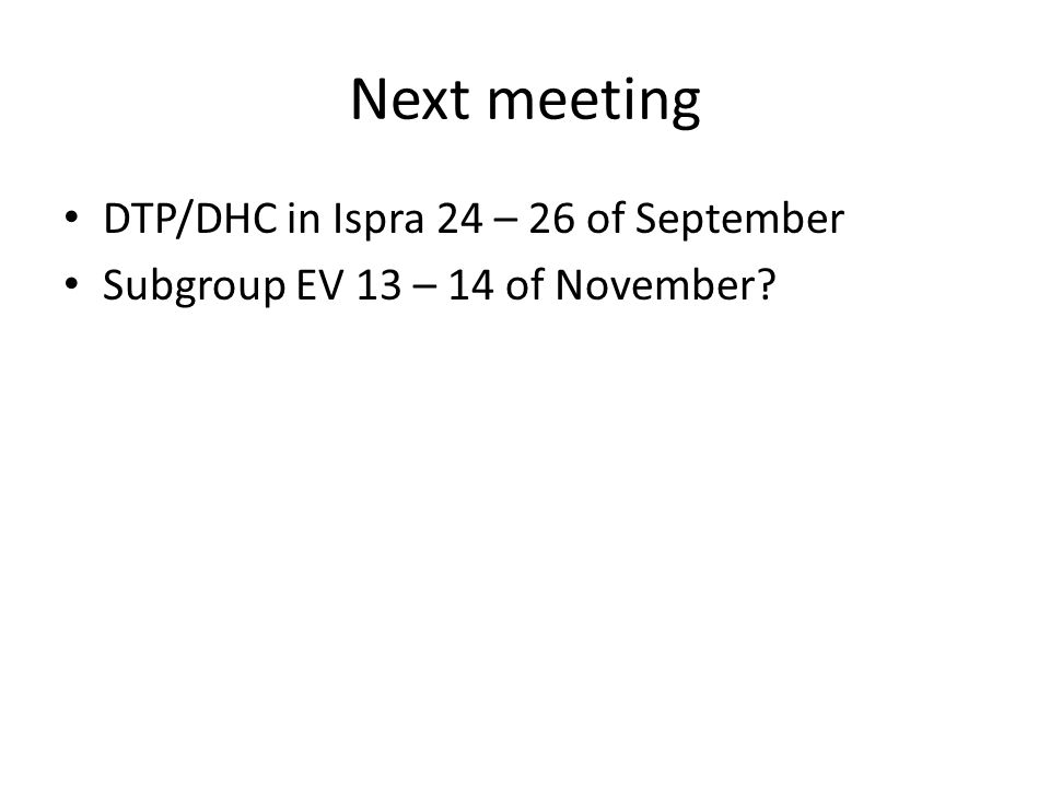 Next meeting DTP/DHC in Ispra 24 – 26 of September Subgroup EV 13 – 14 of November