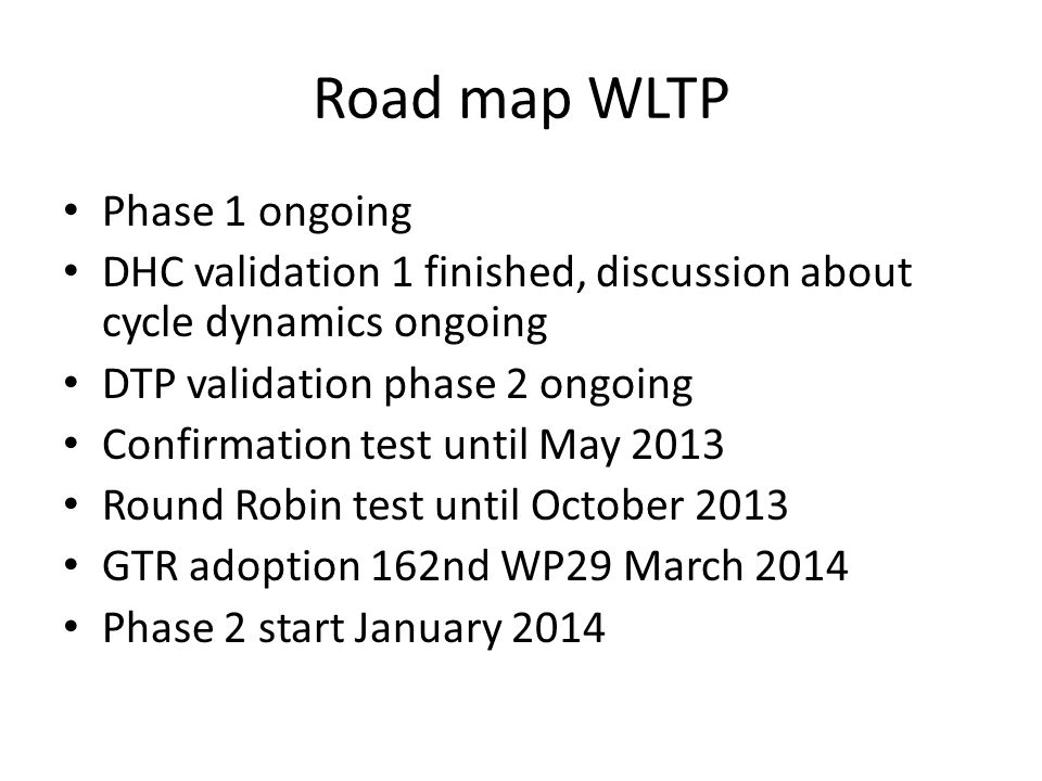 Road map WLTP Phase 1 ongoing DHC validation 1 finished, discussion about cycle dynamics ongoing DTP validation phase 2 ongoing Confirmation test until May 2013 Round Robin test until October 2013 GTR adoption 162nd WP29 March 2014 Phase 2 start January 2014