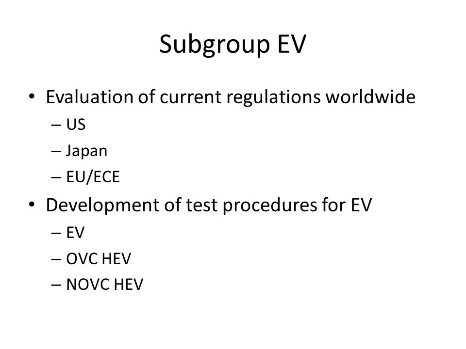 Subgroup EV Evaluation of current regulations worldwide – US – Japan – EU/ECE Development of test procedures for EV – EV – OVC HEV – NOVC HEV