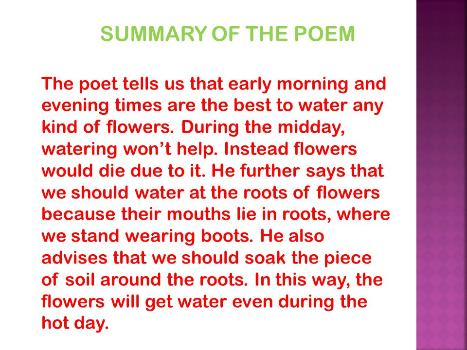 SUMMARY OF THE POEM The poet tells us that early morning and evening times are the best to water any kind of flowers.