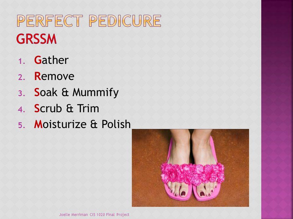 1. Gather 2. Remove 3. Soak & Mummify 4. Scrub & Trim 5. Moisturize & Polish Joelle Merriman CIS 1020 Final Project