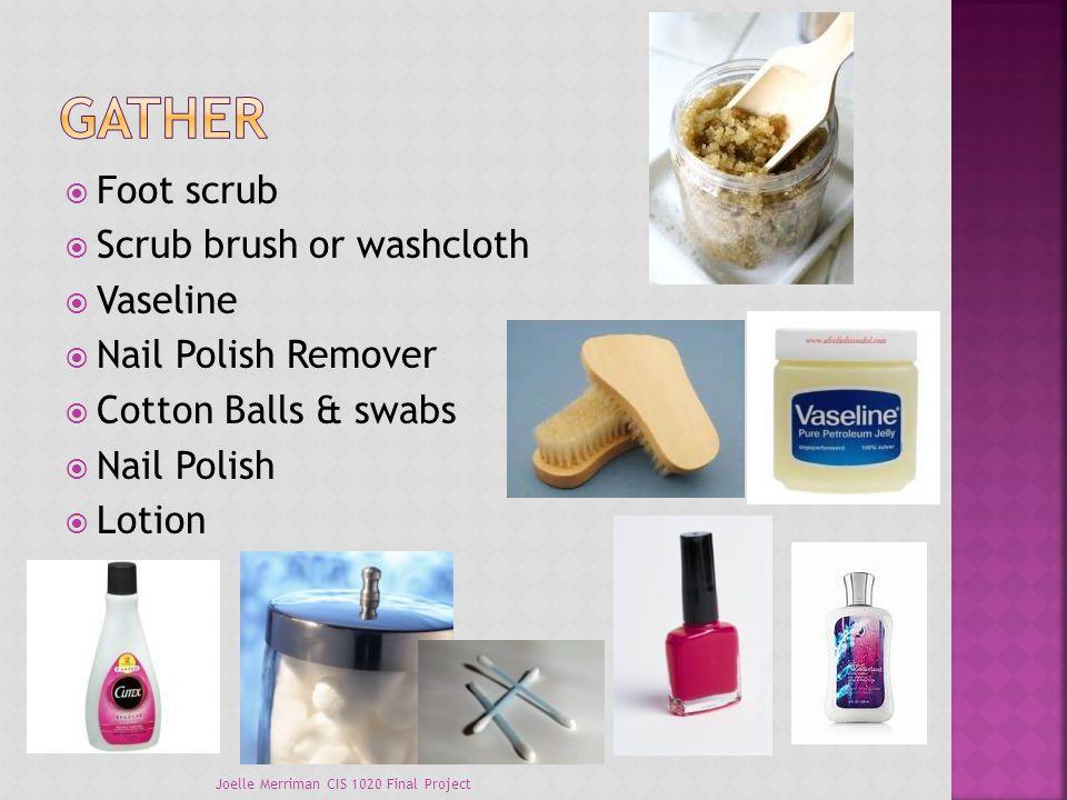  Foot scrub  Scrub brush or washcloth  Vaseline  Nail Polish Remover  Cotton Balls & swabs  Nail Polish  Lotion Joelle Merriman CIS 1020 Final