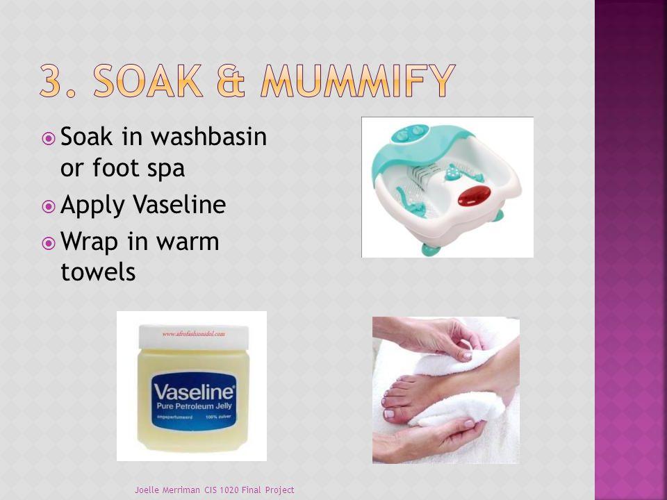  Soak in washbasin or foot spa  Apply Vaseline  Wrap in warm towels Joelle Merriman CIS 1020 Final Project