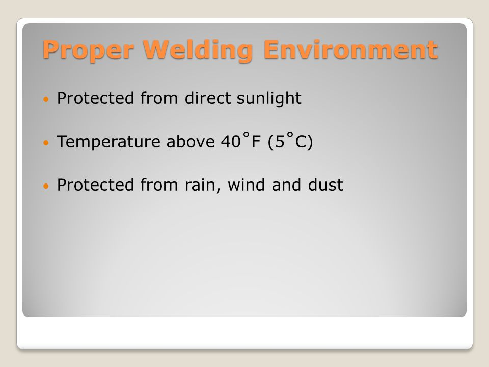 Proper Welding Environment Protected from direct sunlight Temperature above 40˚F (5˚C) Protected from rain, wind and dust