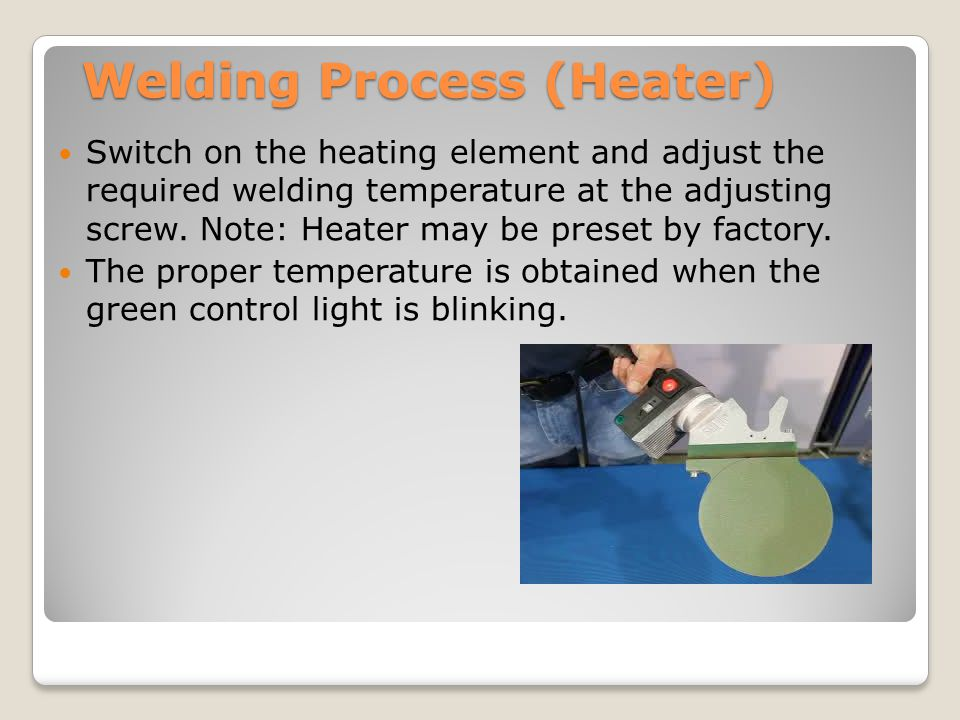 Welding Process (Heater) Switch on the heating element and adjust the required welding temperature at the adjusting screw. Note: Heater may be preset