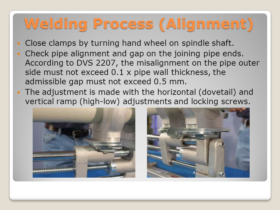 Welding Process (Alignment) Close clamps by turning hand wheel on spindle shaft. Check pipe alignment and gap on the joining pipe ends. According to D