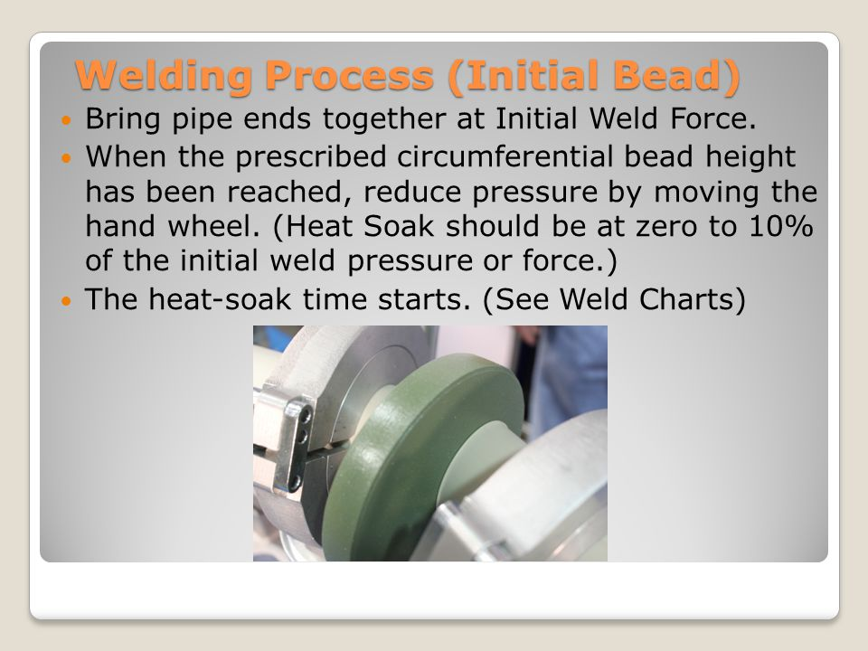 Welding Process (Initial Bead) Bring pipe ends together at Initial Weld Force.