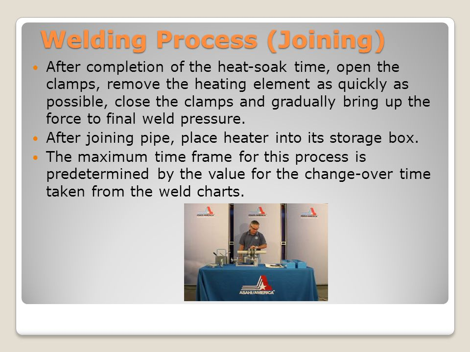Welding Process (Joining) After completion of the heat-soak time, open the clamps, remove the heating element as quickly as possible, close the clamps and gradually bring up the force to final weld pressure.