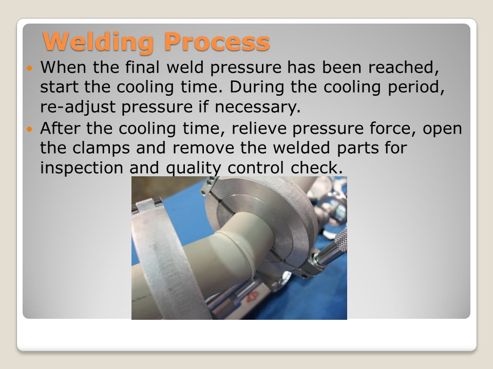Welding Process When the final weld pressure has been reached, start the cooling time.