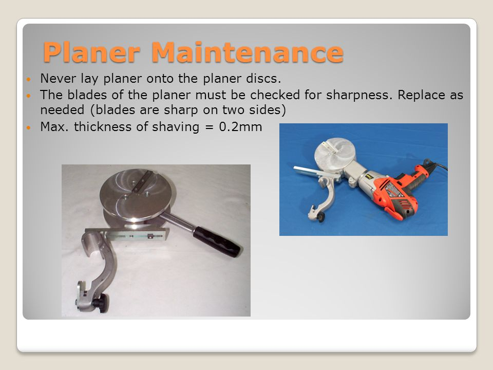 Planer Maintenance Never lay planer onto the planer discs. The blades of the planer must be checked for sharpness. Replace as needed (blades are sharp