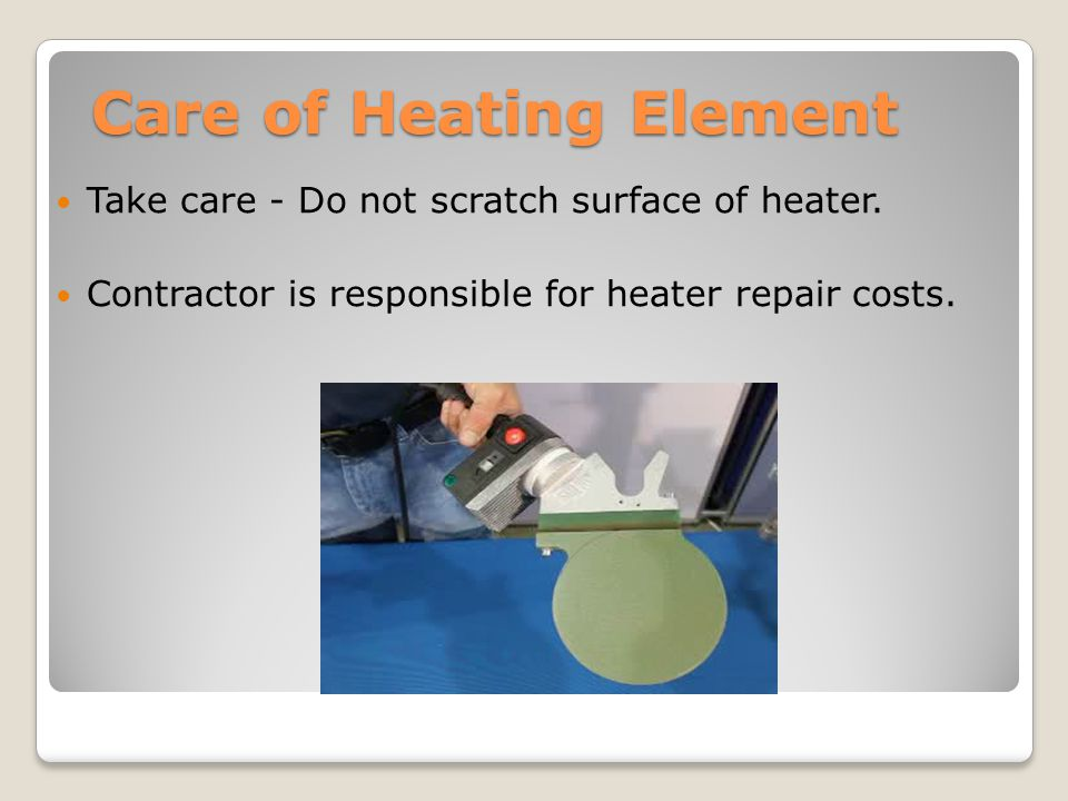 Care of Heating Element Take care - Do not scratch surface of heater. Contractor is responsible for heater repair costs.