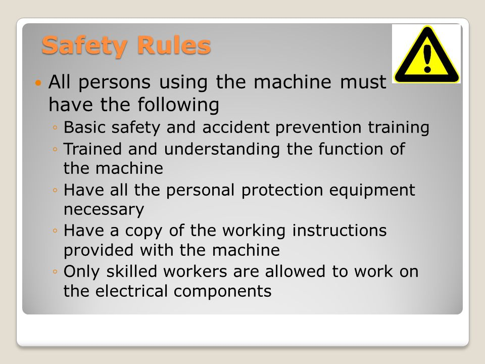Safety Rules All persons using the machine must have the following ◦Basic safety and accident prevention training ◦Trained and understanding the function of the machine ◦Have all the personal protection equipment necessary ◦Have a copy of the working instructions provided with the machine ◦Only skilled workers are allowed to work on the electrical components