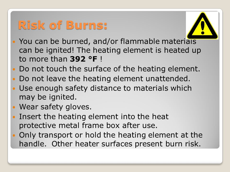 Risk of Burns: You can be burned, and/or flammable materials can be ignited.