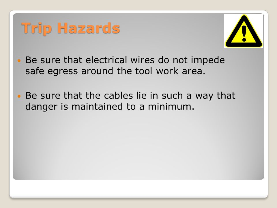 Trip Hazards Be sure that electrical wires do not impede safe egress around the tool work area. Be sure that the cables lie in such a way that danger