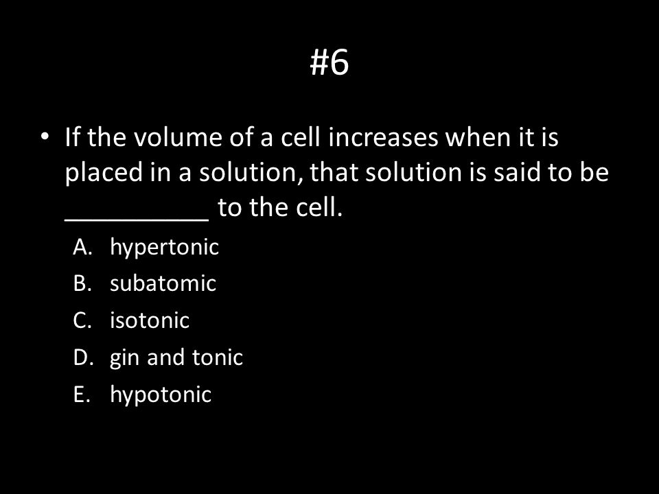 #6 If the volume of a cell increases when it is placed in a solution, that solution is said to be __________ to the cell. A.hypertonic B.subatomic C.i