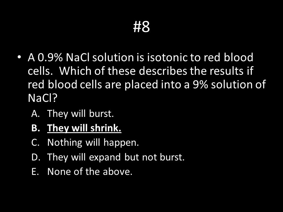 #8 A 0.9% NaCl solution is isotonic to red blood cells. Which of these describes the results if red blood cells are placed into a 9% solution of NaCl?