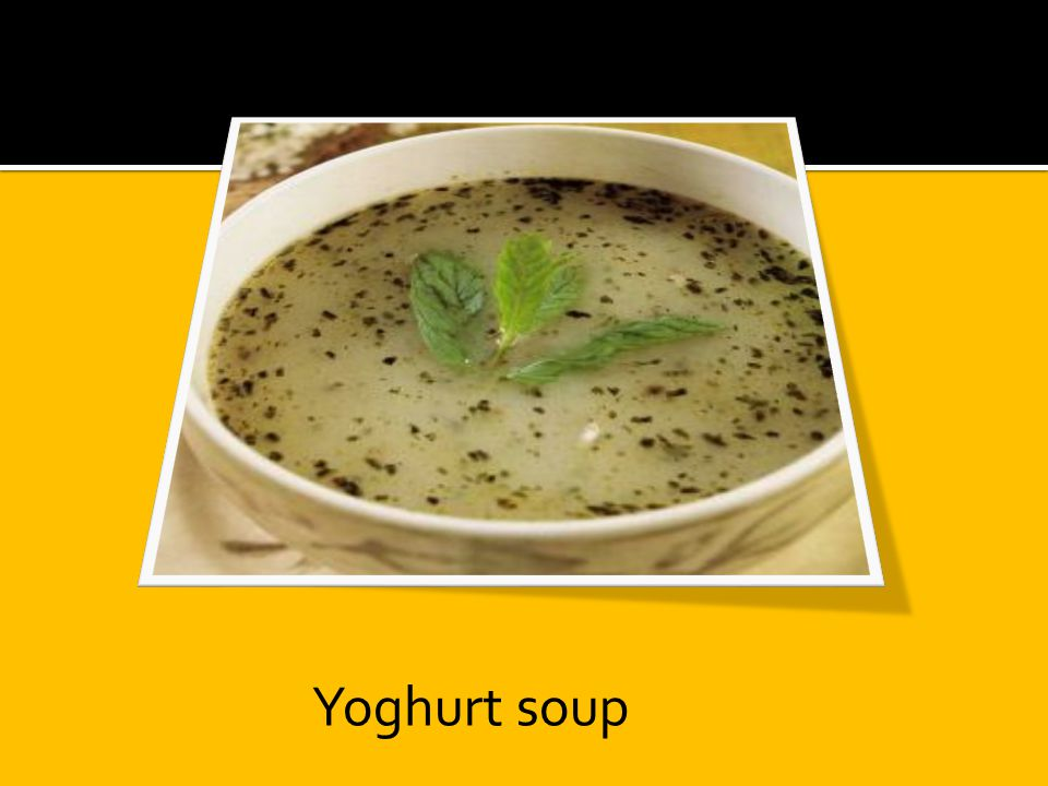  Yoghurt soup (For 4-6 people)  Ingredients:  1 cup of rice  1 spoonful of flour  ½ kg yoghurt  1 spoonful of butter  1 small onion  a pinch of mint  The Recipe:  Boil 4 glasses of water in a saucepan.