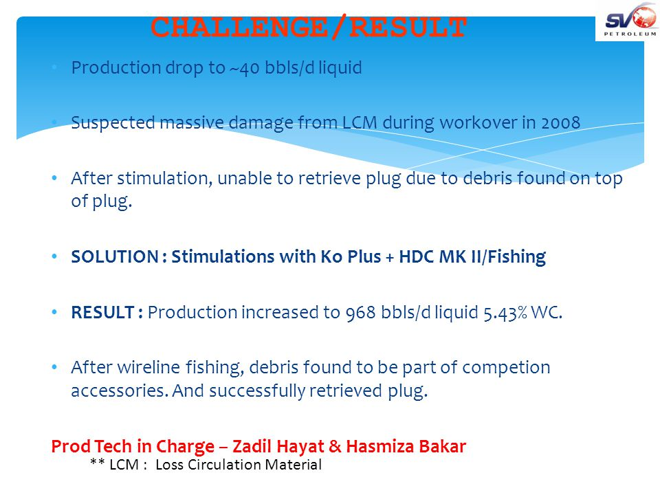 CHALLENGE/RESULT Production drop to ~40 bbls/d liquid Suspected massive damage from LCM during workover in 2008 After stimulation, unable to retrieve plug due to debris found on top of plug.