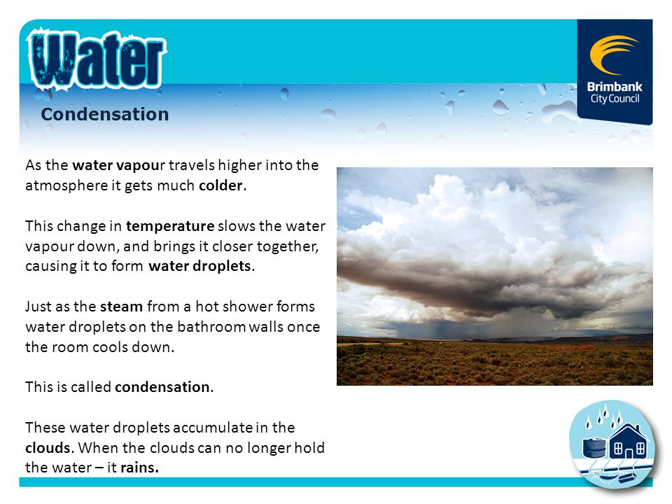 Condensation As the water vapour travels higher into the atmosphere it gets much colder. This change in temperature slows the water vapour down, and b