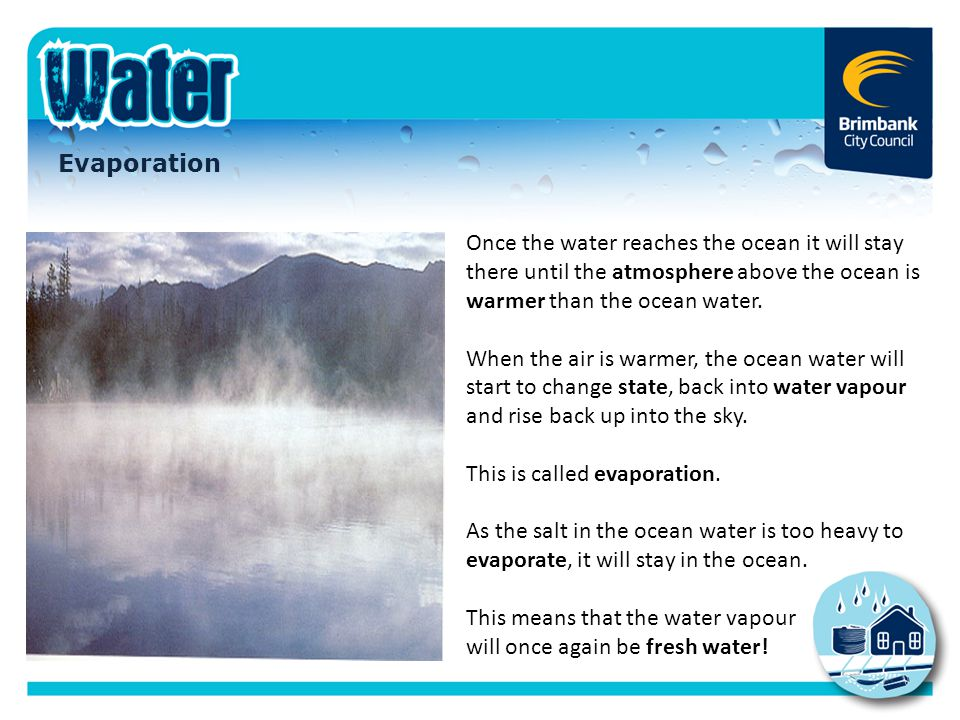 Evaporation Once the water reaches the ocean it will stay there until the atmosphere above the ocean is warmer than the ocean water. When the air is w
