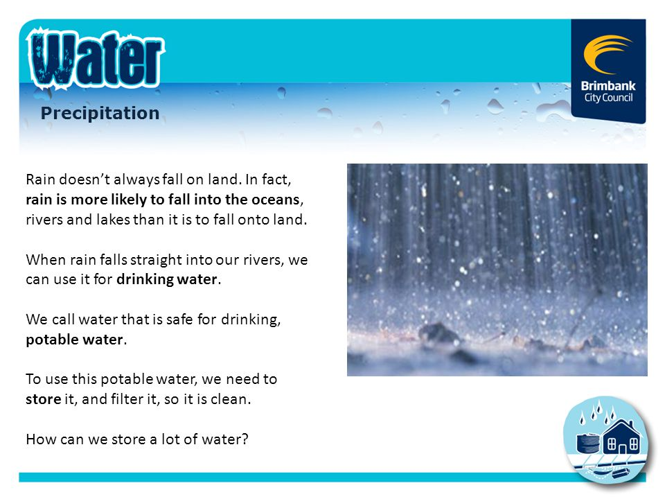 Precipitation Rain doesn't always fall on land. In fact, rain is more likely to fall into the oceans, rivers and lakes than it is to fall onto land. W