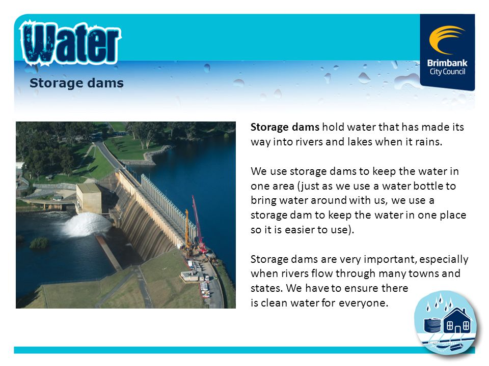 Storage dams hold water that has made its way into rivers and lakes when it rains. We use storage dams to keep the water in one area (just as we use a