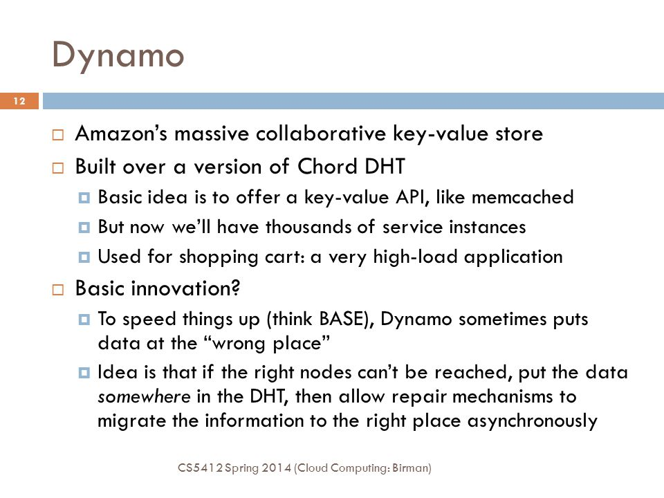 Dynamo CS5412 Spring 2014 (Cloud Computing: Birman) 12  Amazon's massive collaborative key-value store  Built over a version of Chord DHT  Basic idea is to offer a key-value API, like memcached  But now we'll have thousands of service instances  Used for shopping cart: a very high-load application  Basic innovation.