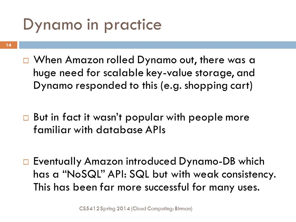 Dynamo in practice CS5412 Spring 2014 (Cloud Computing: Birman) 14  When Amazon rolled Dynamo out, there was a huge need for scalable key-value storage, and Dynamo responded to this (e.g.