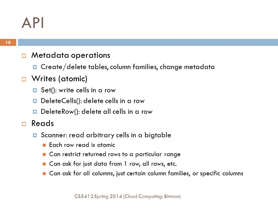 API  Metadata operations  Create/delete tables, column families, change metadata  Writes (atomic)  Set(): write cells in a row  DeleteCells(): delete cells in a row  DeleteRow(): delete all cells in a row  Reads  Scanner: read arbitrary cells in a bigtable Each row read is atomic Can restrict returned rows to a particular range Can ask for just data from 1 row, all rows, etc.