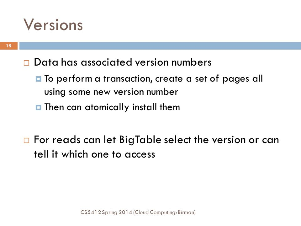 Versions CS5412 Spring 2014 (Cloud Computing: Birman) 19  Data has associated version numbers  To perform a transaction, create a set of pages all using some new version number  Then can atomically install them  For reads can let BigTable select the version or can tell it which one to access