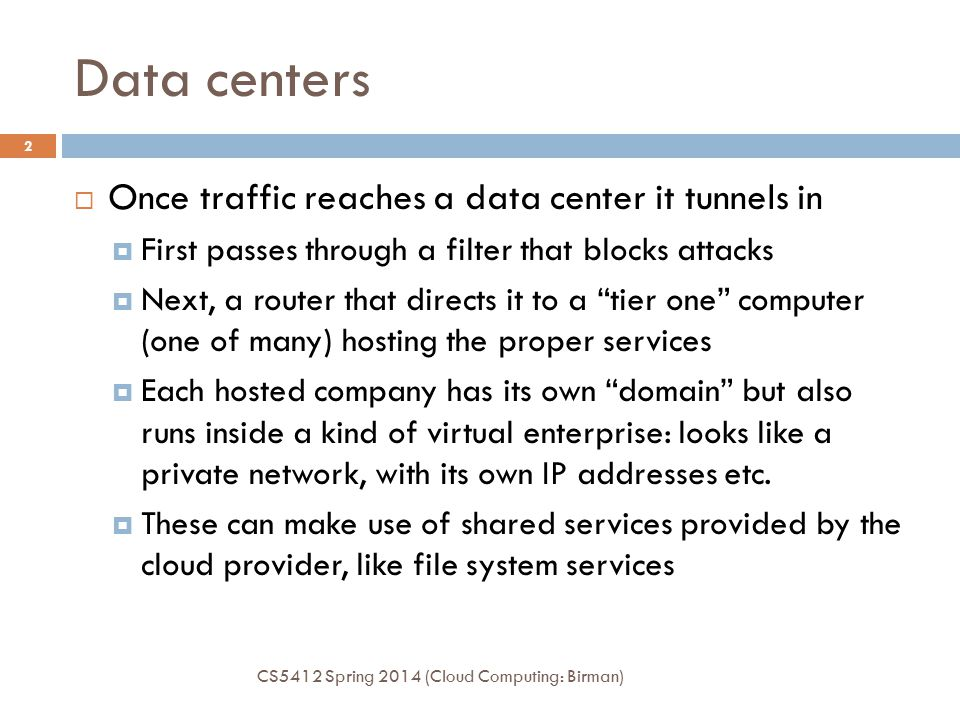 Data centers CS5412 Spring 2014 (Cloud Computing: Birman) 2  Once traffic reaches a data center it tunnels in  First passes through a filter that blocks attacks  Next, a router that directs it to a tier one computer (one of many) hosting the proper services  Each hosted company has its own domain but also runs inside a kind of virtual enterprise: looks like a private network, with its own IP addresses etc.