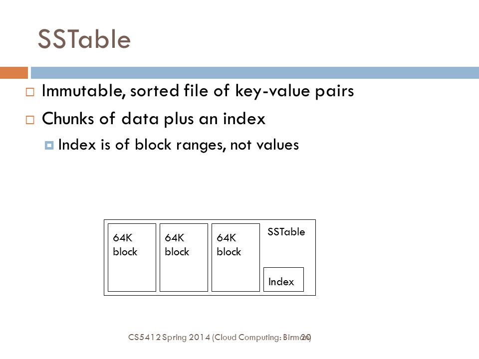 20 SSTable  Immutable, sorted file of key-value pairs  Chunks of data plus an index  Index is of block ranges, not values Index 64K block SSTable C