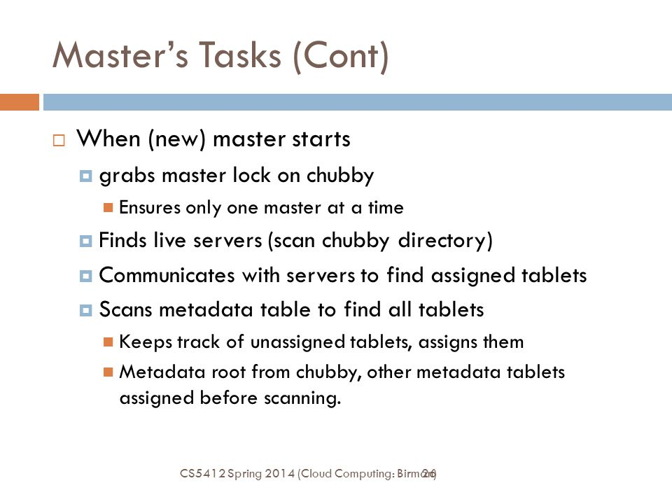26 Master's Tasks (Cont)  When (new) master starts  grabs master lock on chubby Ensures only one master at a time  Finds live servers (scan chubby directory)  Communicates with servers to find assigned tablets  Scans metadata table to find all tablets Keeps track of unassigned tablets, assigns them Metadata root from chubby, other metadata tablets assigned before scanning.