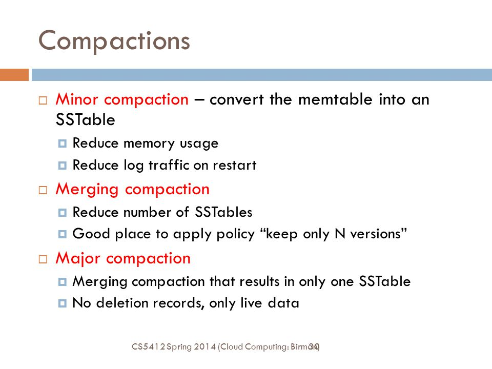 30 Compactions  Minor compaction – convert the memtable into an SSTable  Reduce memory usage  Reduce log traffic on restart  Merging compaction 
