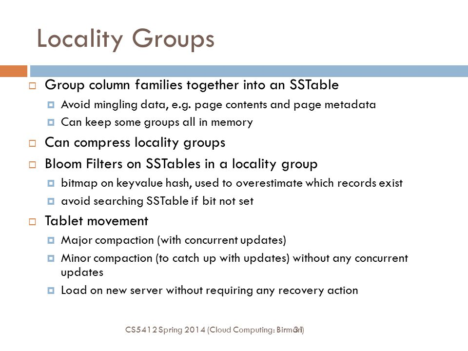 31 Locality Groups  Group column families together into an SSTable  Avoid mingling data, e.g.