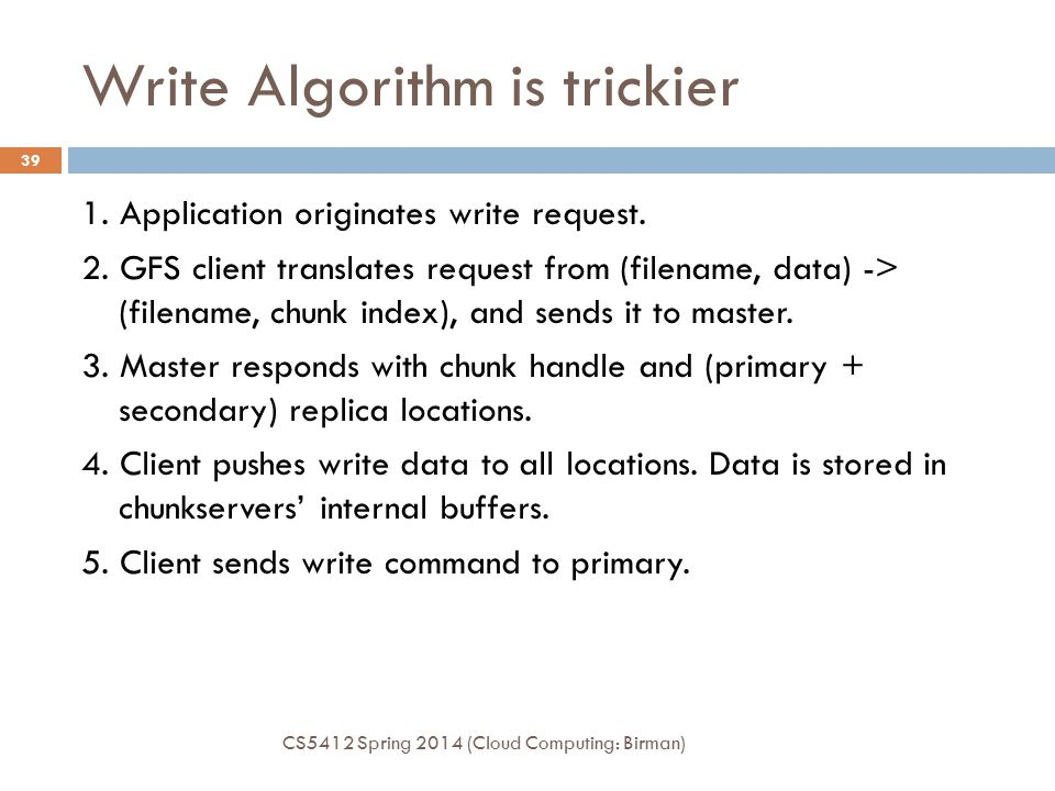 Write Algorithm is trickier 1. Application originates write request. 2. GFS client translates request from (filename, data) -> (filename, chunk index)