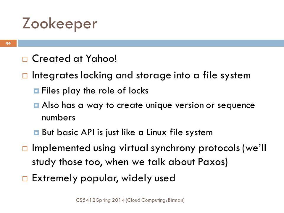 Zookeeper CS5412 Spring 2014 (Cloud Computing: Birman) 44  Created at Yahoo.