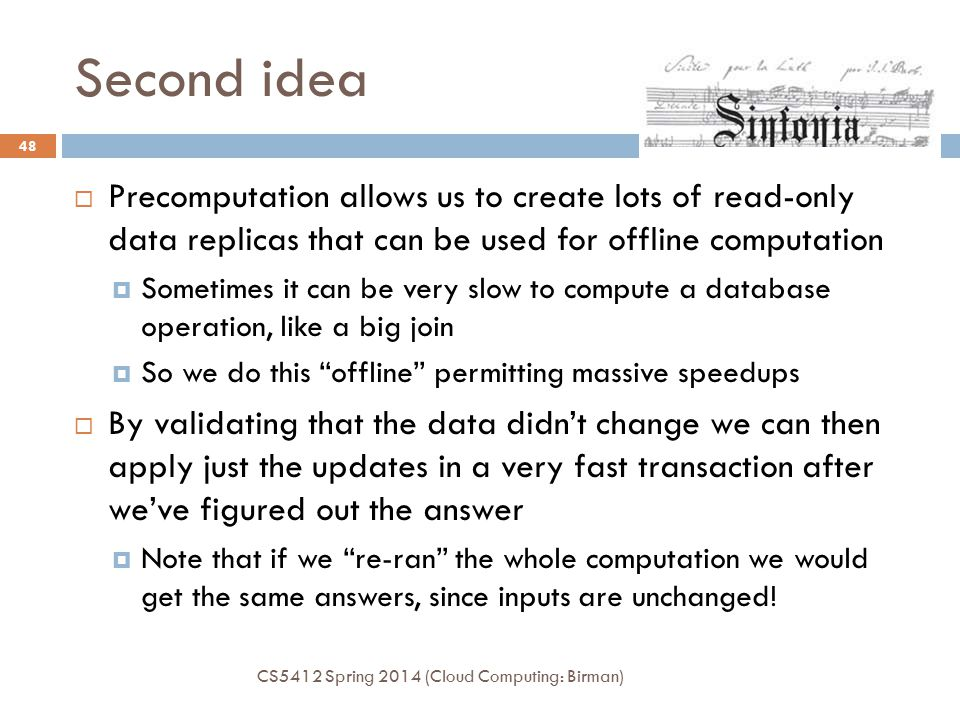 Second idea CS5412 Spring 2014 (Cloud Computing: Birman) 48  Precomputation allows us to create lots of read-only data replicas that can be used for offline computation  Sometimes it can be very slow to compute a database operation, like a big join  So we do this offline permitting massive speedups  By validating that the data didn't change we can then apply just the updates in a very fast transaction after we've figured out the answer  Note that if we re-ran the whole computation we would get the same answers, since inputs are unchanged!