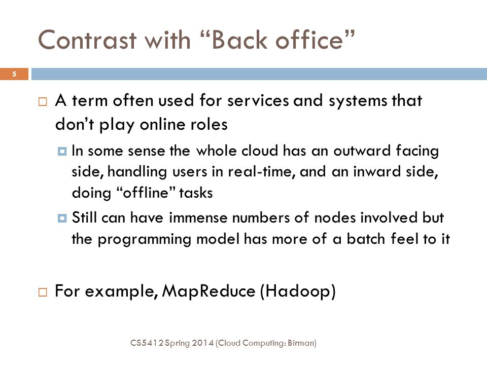 Contrast with Back office CS5412 Spring 2014 (Cloud Computing: Birman) 5  A term often used for services and systems that don't play online roles  In some sense the whole cloud has an outward facing side, handling users in real-time, and an inward side, doing offline tasks  Still can have immense numbers of nodes involved but the programming model has more of a batch feel to it  For example, MapReduce (Hadoop)