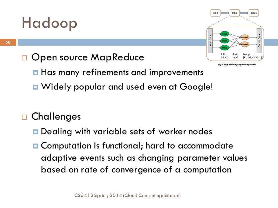 Hadoop CS5412 Spring 2014 (Cloud Computing: Birman) 50  Open source MapReduce  Has many refinements and improvements  Widely popular and used even at Google.