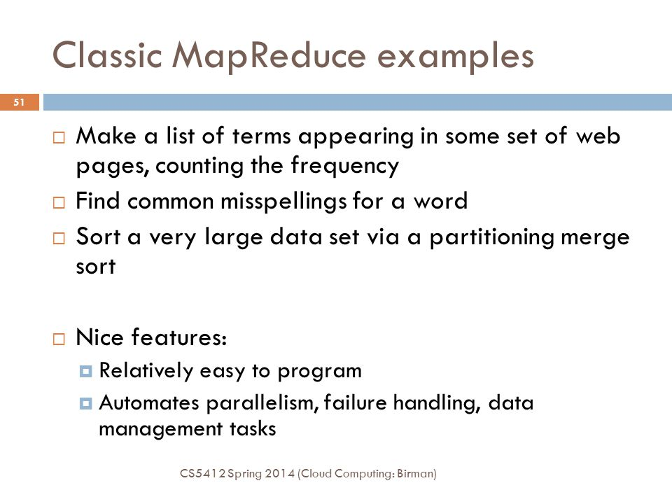 Classic MapReduce examples CS5412 Spring 2014 (Cloud Computing: Birman) 51  Make a list of terms appearing in some set of web pages, counting the frequency  Find common misspellings for a word  Sort a very large data set via a partitioning merge sort  Nice features:  Relatively easy to program  Automates parallelism, failure handling, data management tasks