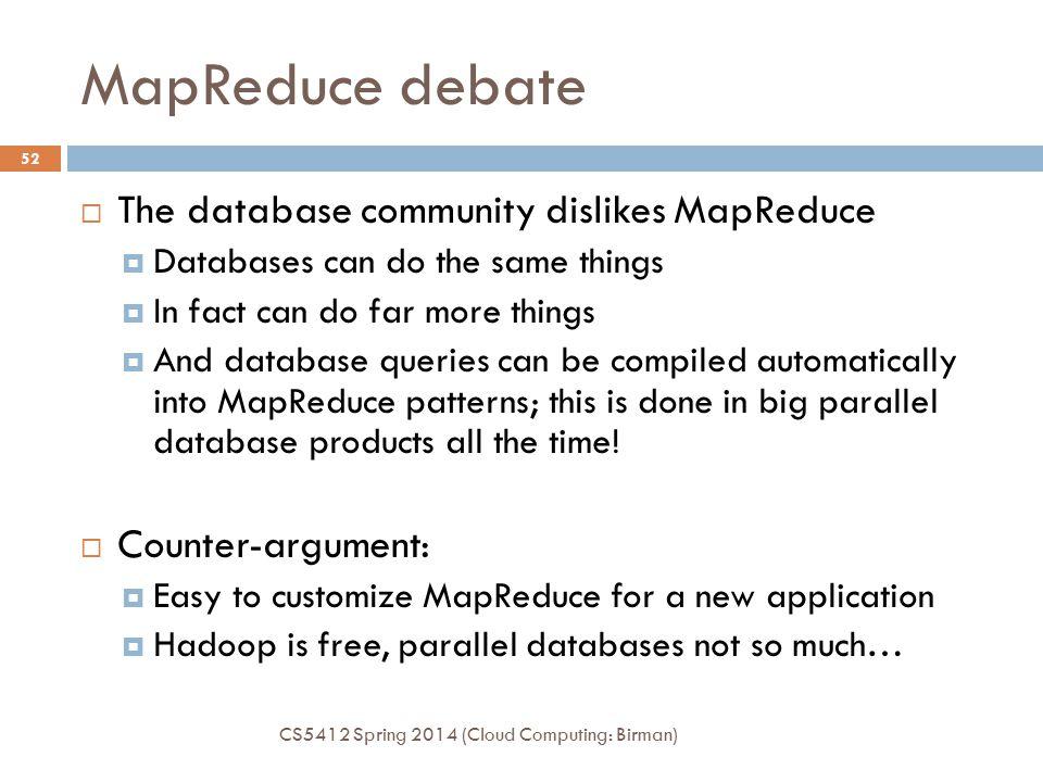 MapReduce debate CS5412 Spring 2014 (Cloud Computing: Birman) 52  The database community dislikes MapReduce  Databases can do the same things  In f