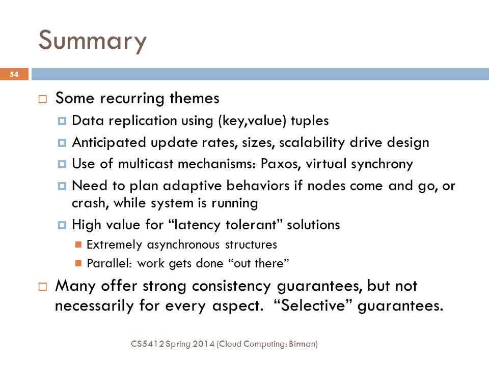 Summary CS5412 Spring 2014 (Cloud Computing: Birman) 54  Some recurring themes  Data replication using (key,value) tuples  Anticipated update rates, sizes, scalability drive design  Use of multicast mechanisms: Paxos, virtual synchrony  Need to plan adaptive behaviors if nodes come and go, or crash, while system is running  High value for latency tolerant solutions Extremely asynchronous structures Parallel: work gets done out there  Many offer strong consistency guarantees, but not necessarily for every aspect.