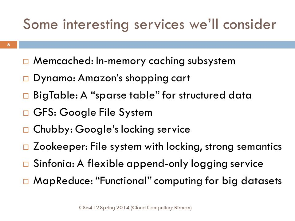 Some interesting services we'll consider CS5412 Spring 2014 (Cloud Computing: Birman) 6  Memcached: In-memory caching subsystem  Dynamo: Amazon's shopping cart  BigTable: A sparse table for structured data  GFS: Google File System  Chubby: Google's locking service  Zookeeper: File system with locking, strong semantics  Sinfonia: A flexible append-only logging service  MapReduce: Functional computing for big datasets