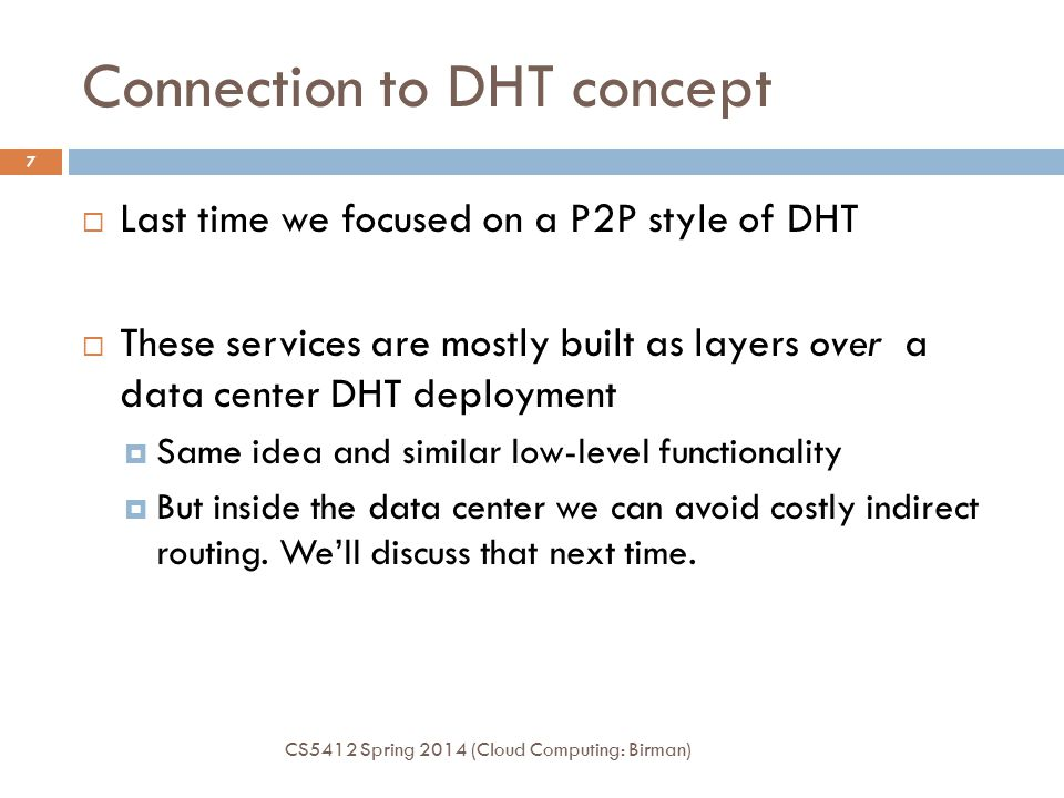 Connection to DHT concept CS5412 Spring 2014 (Cloud Computing: Birman) 7  Last time we focused on a P2P style of DHT  These services are mostly buil