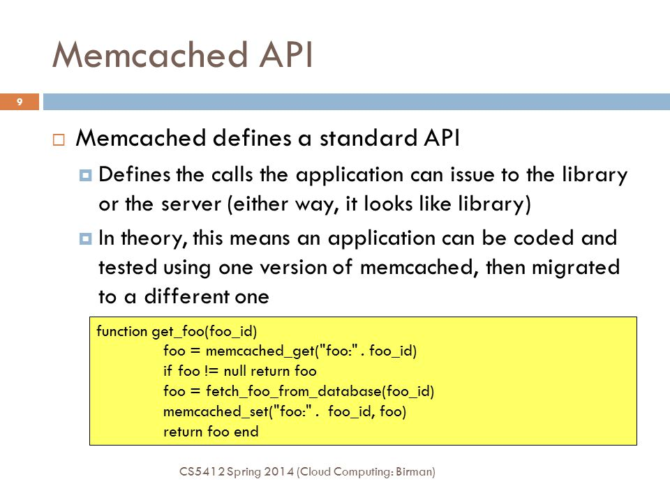 Memcached API CS5412 Spring 2014 (Cloud Computing: Birman) 9  Memcached defines a standard API  Defines the calls the application can issue to the library or the server (either way, it looks like library)  In theory, this means an application can be coded and tested using one version of memcached, then migrated to a different one function get_foo(foo_id) foo = memcached_get( foo: .