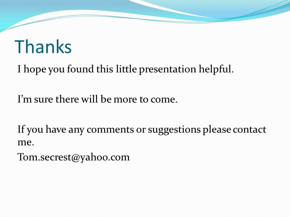 Thanks I hope you found this little presentation helpful. I'm sure there will be more to come. If you have any comments or suggestions please contact