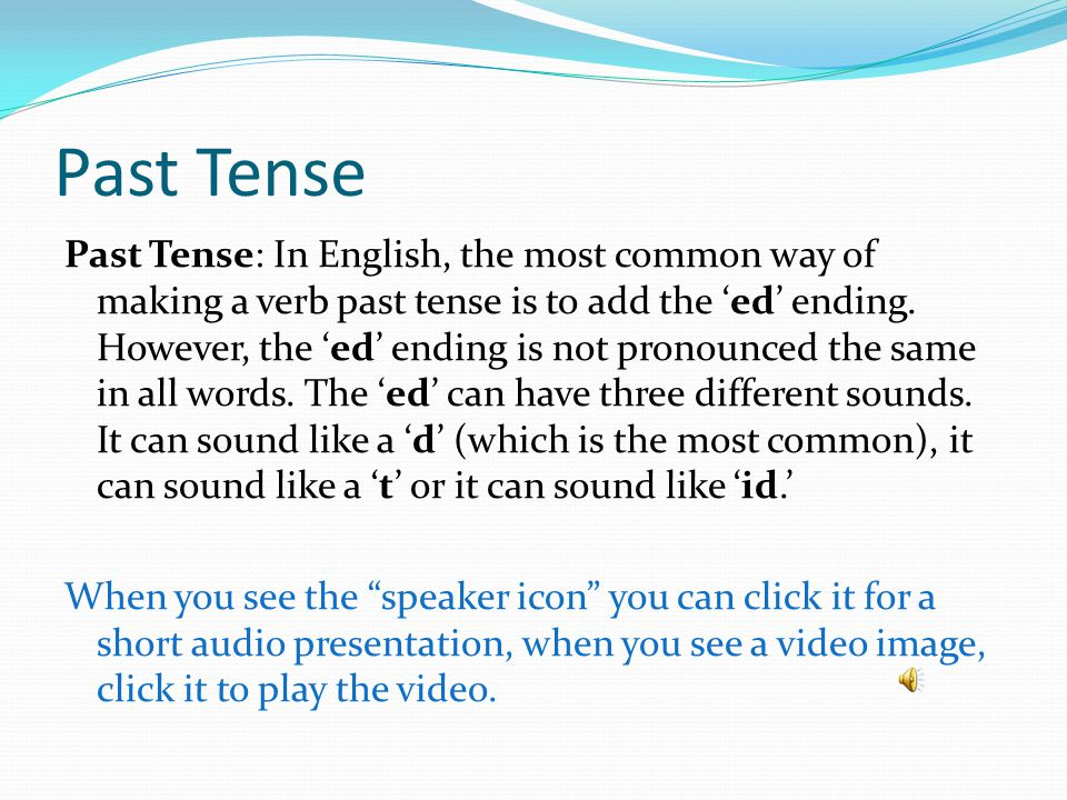 Past Tense Download the list of verbs that goes with this exercise and make each of the words in the list past tense and then say it aloud.